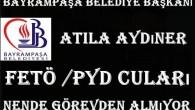 Bayrampaşa Belediye Başkanı Atila Aydıner FETÖ /PYD cuları nende görevden almıyor