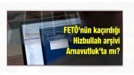 FETÖ'nün kaçırdığı Hizbullah arşivi Arnavutluk'ta mı ?