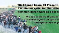 Wir können kaum 50 Prozent. 3 Millionen syrische Flüchtlinge kommen durch Europa oder gehen