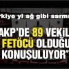 89 vekilin FETÖ'cü olduğu konuşuluyor Türkiye yi ağ gibi sarmışlar.