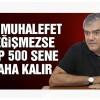 Bu muhalefet değişmezse AKP 500 sene daha kalır