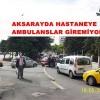 AKSARAYDA HASTANEYE AMBULANSLAR GİREMİYOR
