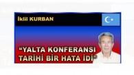 """YALTA KONFERANSI TARİHİ BİR HATA İDİ"""""""