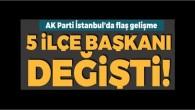 AK Parti İstanbul'da 5 ilçe başkanı değişti