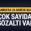 İstanbul'da 24 adrese baskın!