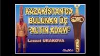 """KAZAKİSTAN'DA BULUNAN ÜÇ """"ALTIN ADAM"""