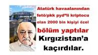 """Atatürk havaalanından fetö/pkk pyd""""li kriptocu olan 2000 bin kişiyi özel bölüm yaptılar Kırgızistan'a kaçırdılar."""
