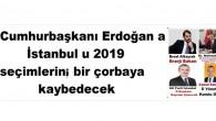 Cumhurbaşkanı Erdoğan a İstanbul u 2019 seçimlerini, bir çorbaya kaybedecek