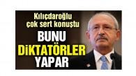 Kılıçdaroğlu: Bunu diktatörler yapar