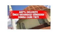 AKP'li belediye önce vatandaşı gönderdi sonra cami yıktı