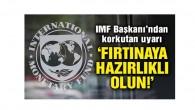 IMF Başkanı'ndan korkutan uyarı: Fırtınaya hazırlıklı olun!