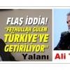 Fetullah Gülen Türkiye'ye getiriliyor Yalanı