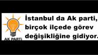 İstanbul da Ak parti, bir çok ilçede görev değişikliğine gidiyor.