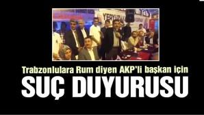 Trabzonlulara 'Yunan' diyen AKP'li başkan için suç duyurusu