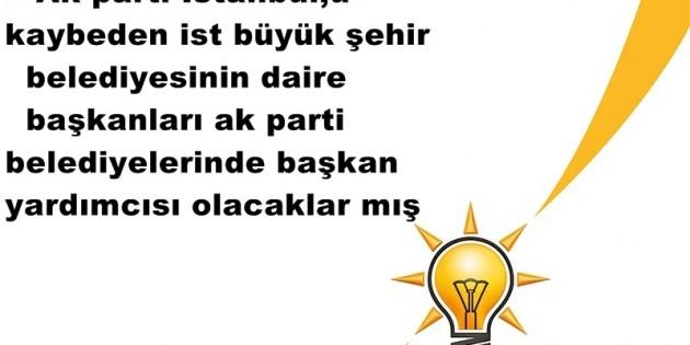 Ak parti İstanbul,u kaybeden ist büyük şehir belediyesinin daire başkanları ak parti belediyelerinde başkan yardımcısı olacaklar mış