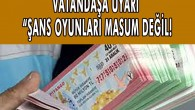 """VATANDAŞA UYARI """"ŞANS OYUNLARI MASUM DEĞİL!"""