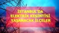 21 Mayıs Cuma İstanbul elektrik kesintisi! İstanbul'da elektrik kesintisi yaşanacak ilçeler İstanbul'da elektrik ne zaman gelecek?