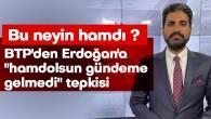 """BTP'DEN ERDOĞAN'A """"HAMDOLSUN GÜNDEME GELMEDİ"""" TEPKİSİ"""