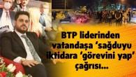 BTP liderinden  vatandaşa 'sağduyu', iktidara 'görevini yap' çağrısı…