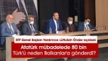 Atatürk mübadelede 80 bin Türk'ü neden Balkanlar'a gönderdi?BTP Genel Başkan Yardımcısı Lütfullah Önder açıkladı