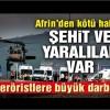 Afrin'den kötü haber: Şehit ve yaralılar var