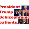 President Trump Schizophrenic patients.